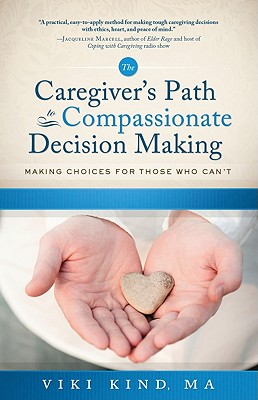 Caregiver's Path to Compassionate Decision Making By Kind, Viki